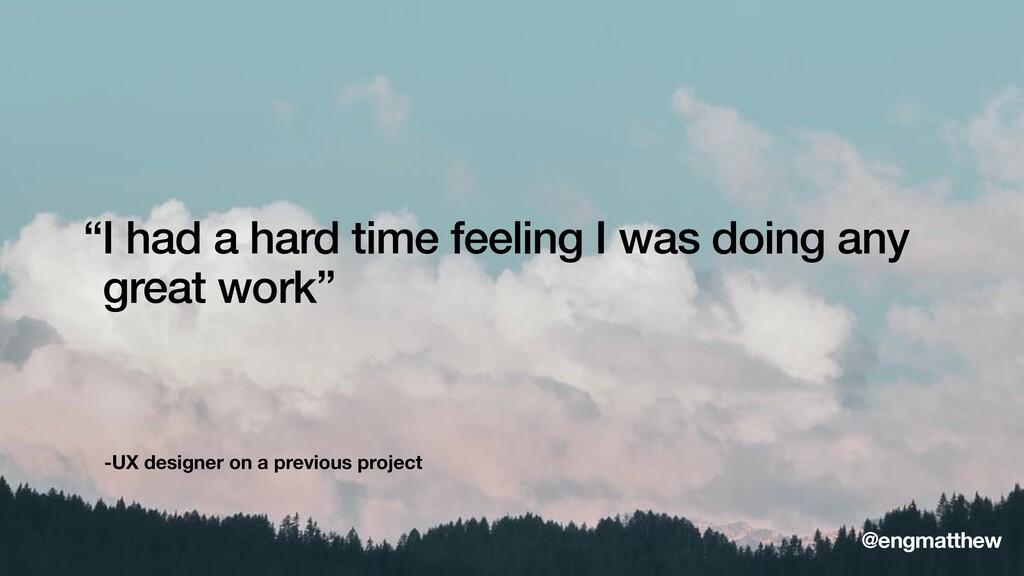 "-UX designer on a previous project ""I had a har..."