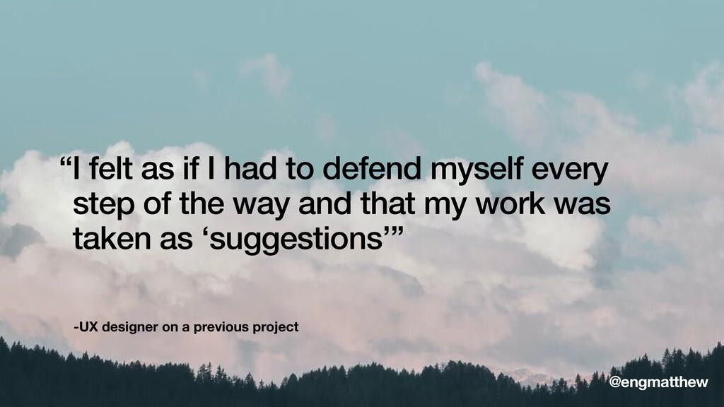 "-UX designer on a previous project ""I felt as i..."