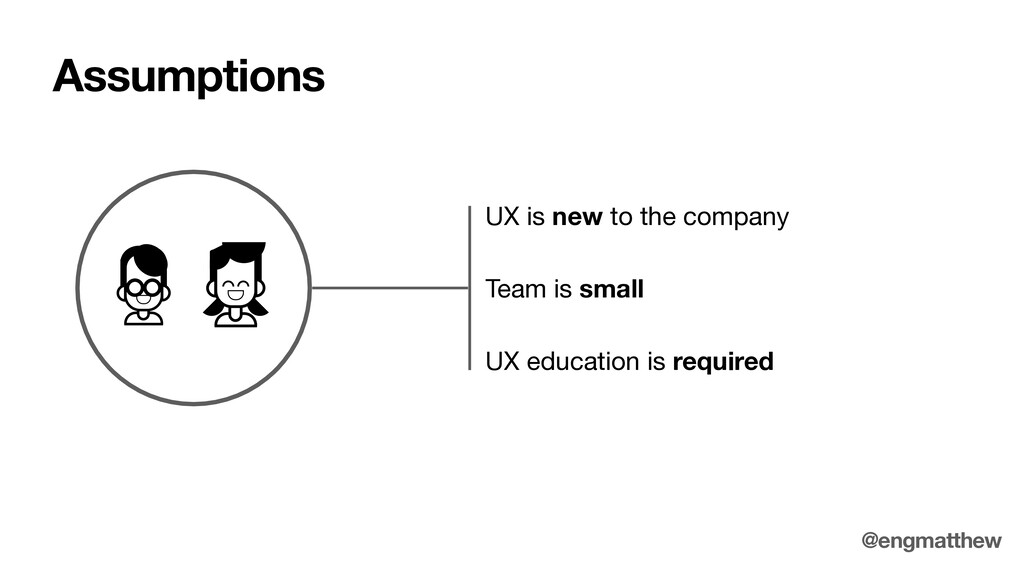 UX is new to the company Assumptions @engmatthe...