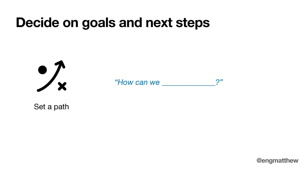 """Decide on goals and next steps Set a path """"How ..."""