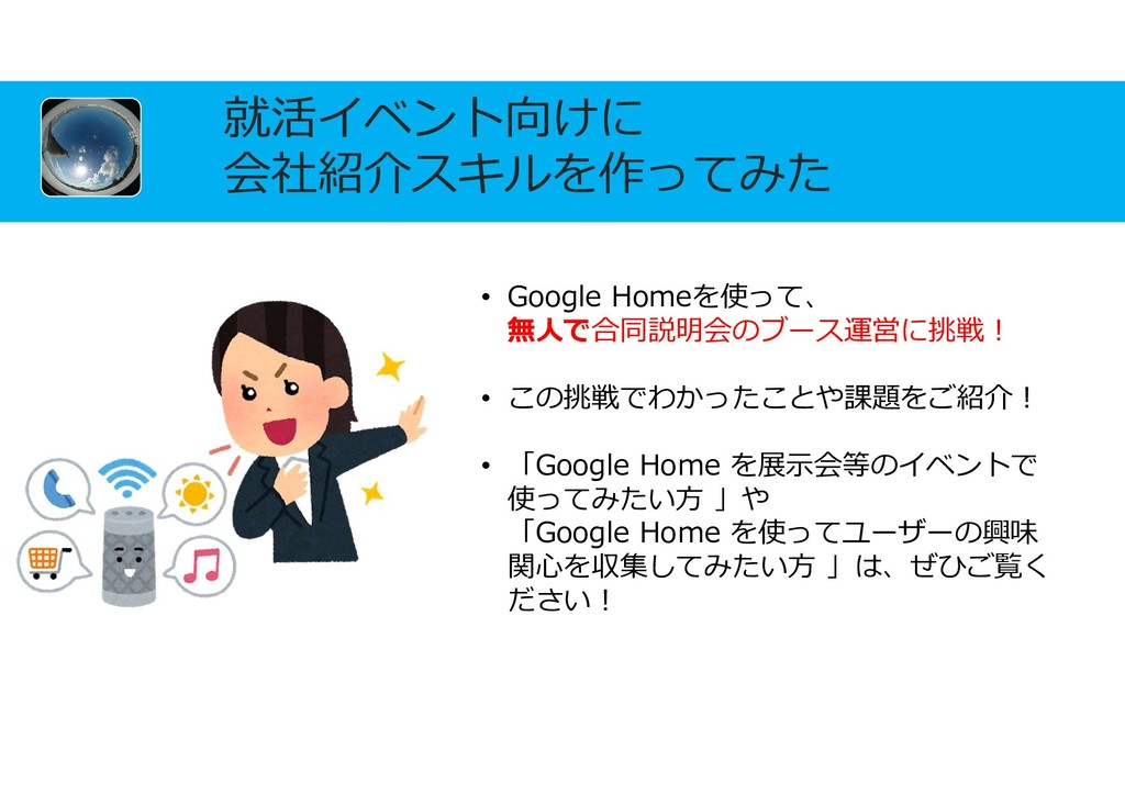 就活イベント向けに 会社紹介スキルを作ってみた • Google Homeを使って、 無人で合...