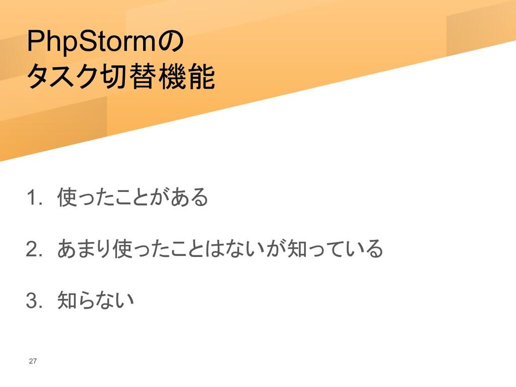 PhpStormの タスク切替機能 1. 使ったことがある 2. あまり使ったことはないが知っ...