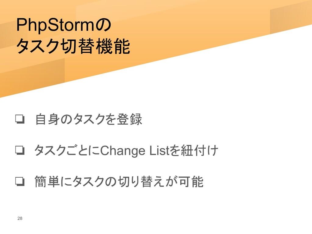 PhpStormの タスク切替機能 ❏ 自身のタスクを登録 ❏ タスクごとにChange Li...