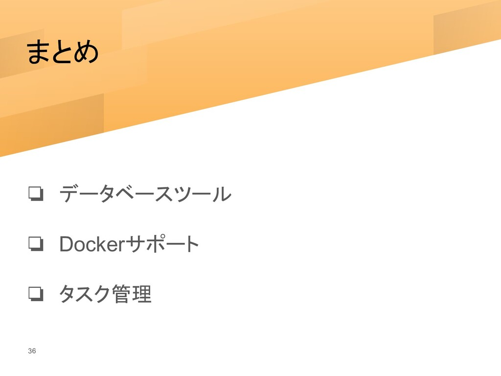 まとめ ❏ データベースツール ❏ Dockerサポート ❏ タスク管理 36