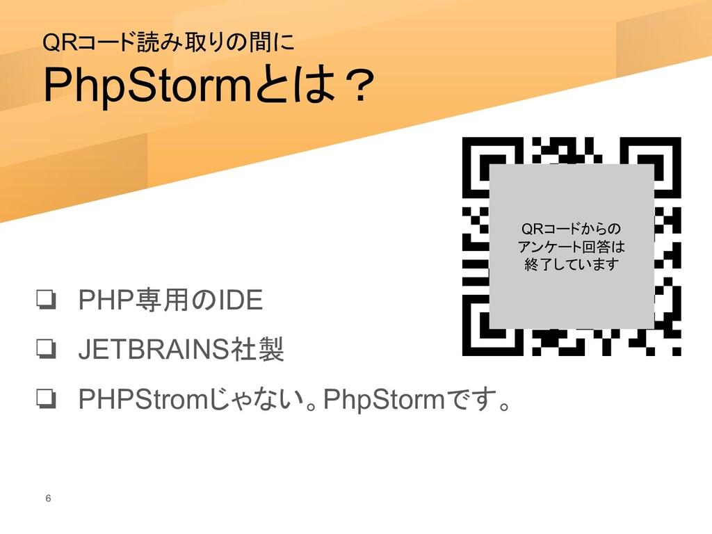 QRコード読み取りの間に PhpStormとは? 6 ❏ PHP専用のIDE ❏ JETBRA...