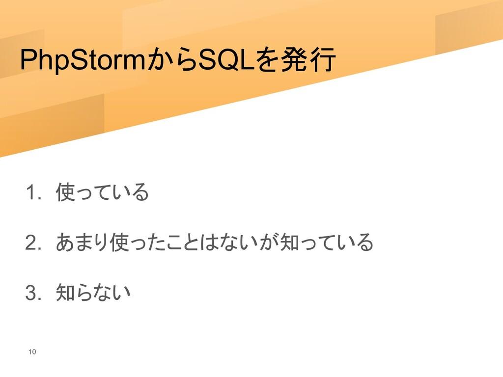 PhpStormからSQLを発行 1. 使っている 2. あまり使ったことはないが知っている ...