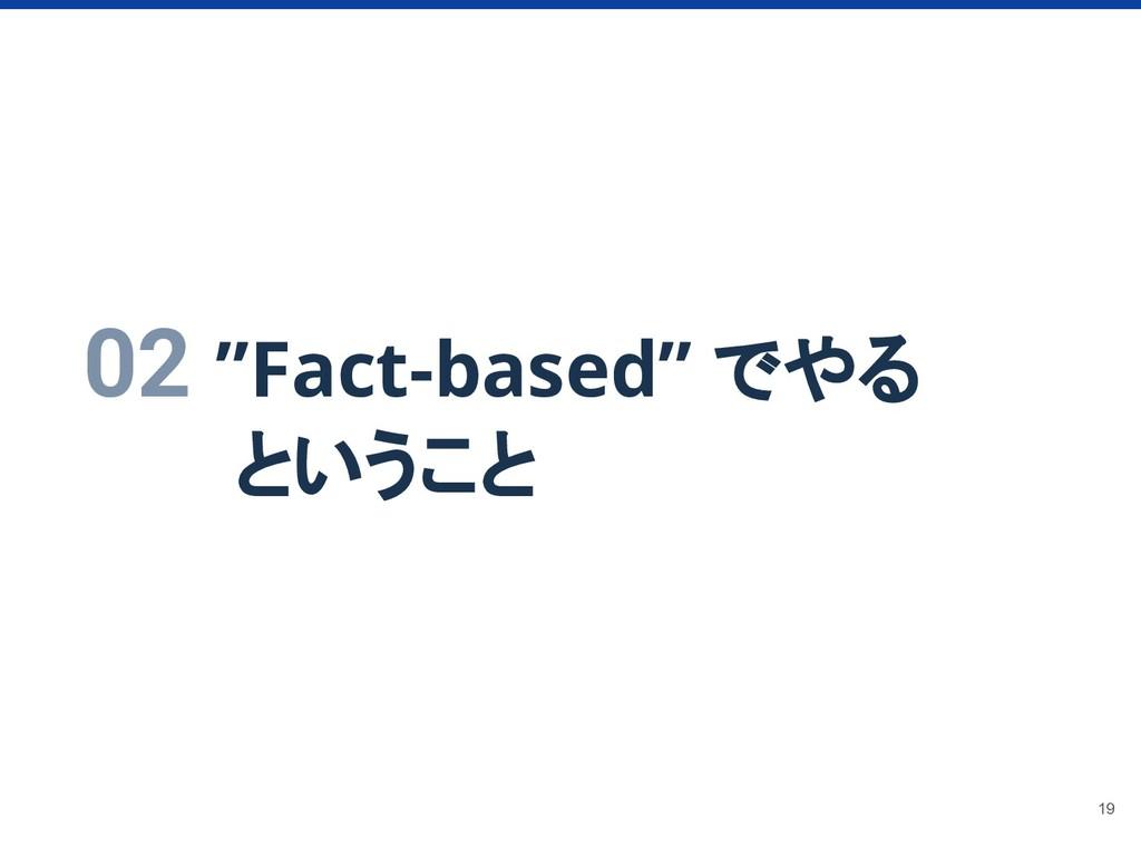 """02 """"Fact-based"""" でやる    ということ 19"""