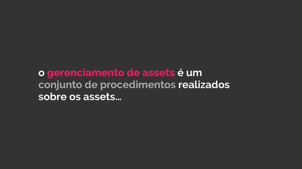 o gerenciamento de assets é um conjunto de proc...