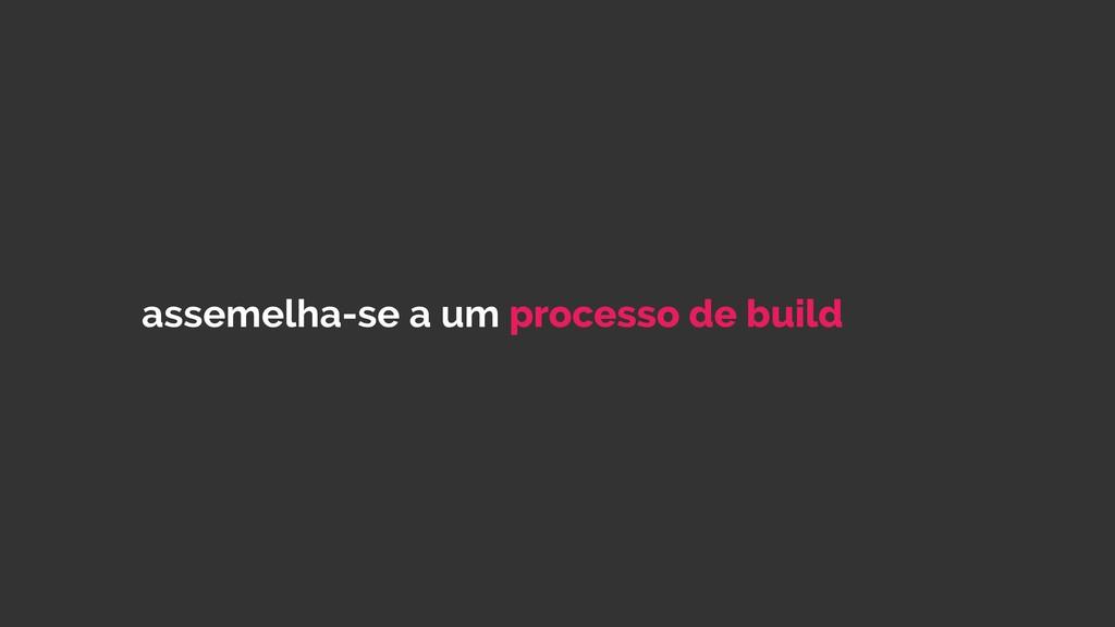 assemelha-se a um processo de build