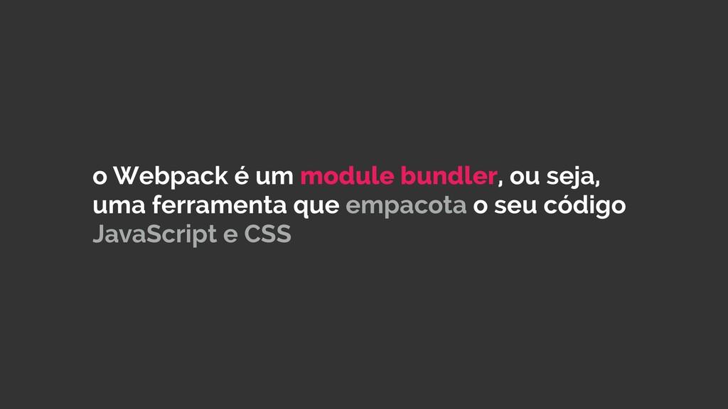 o Webpack é um module bundler, ou seja, uma fer...