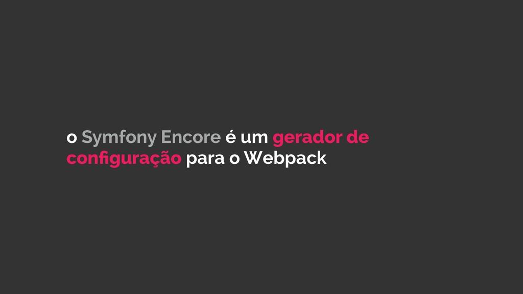o Symfony Encore é um gerador de configuração pa...