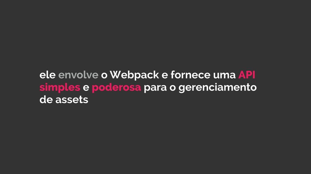 ele envolve o Webpack e fornece uma API simples...