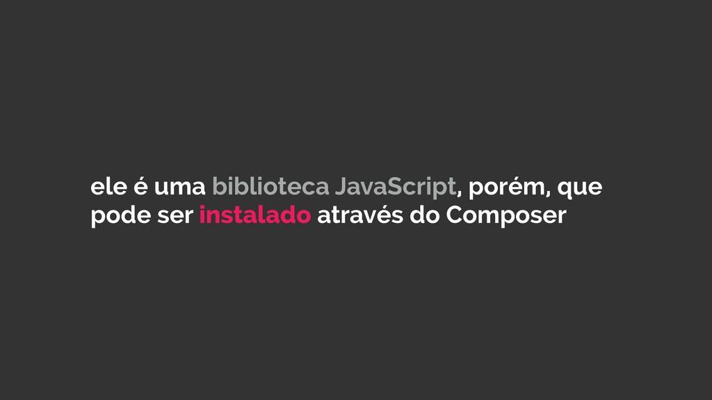 ele é uma biblioteca JavaScript, porém, que pod...