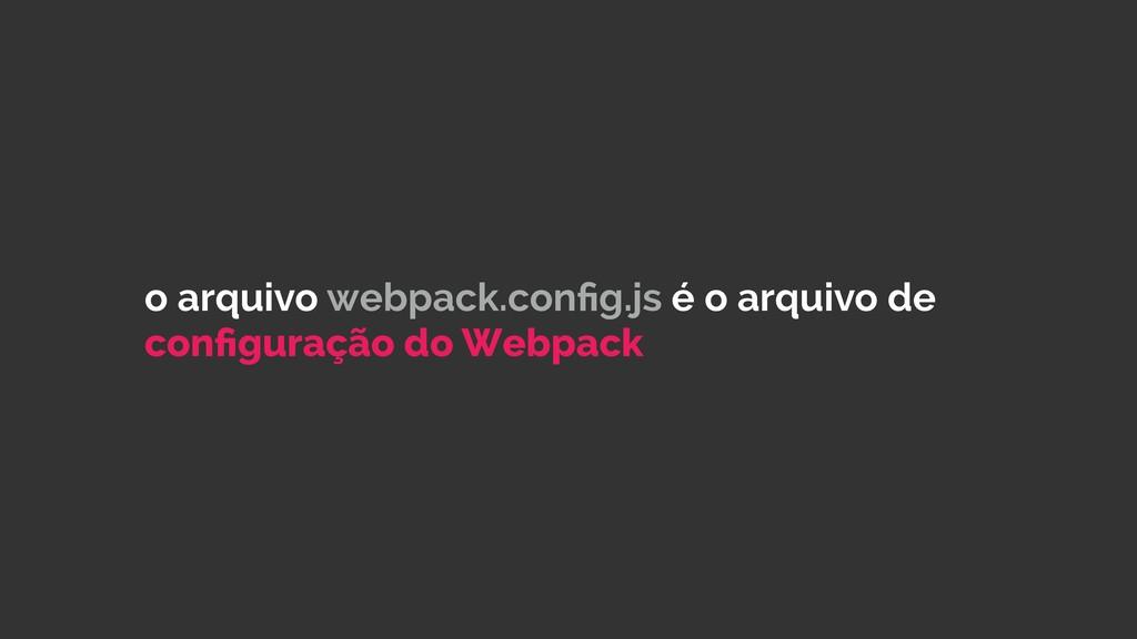 o arquivo webpack.config.js é o arquivo de config...