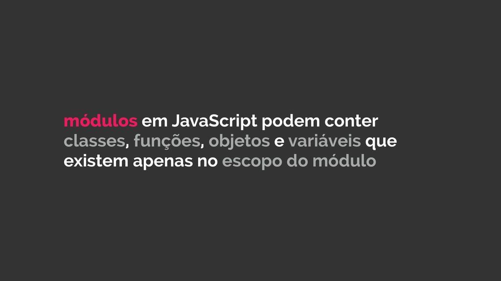 módulos em JavaScript podem conter classes, fun...