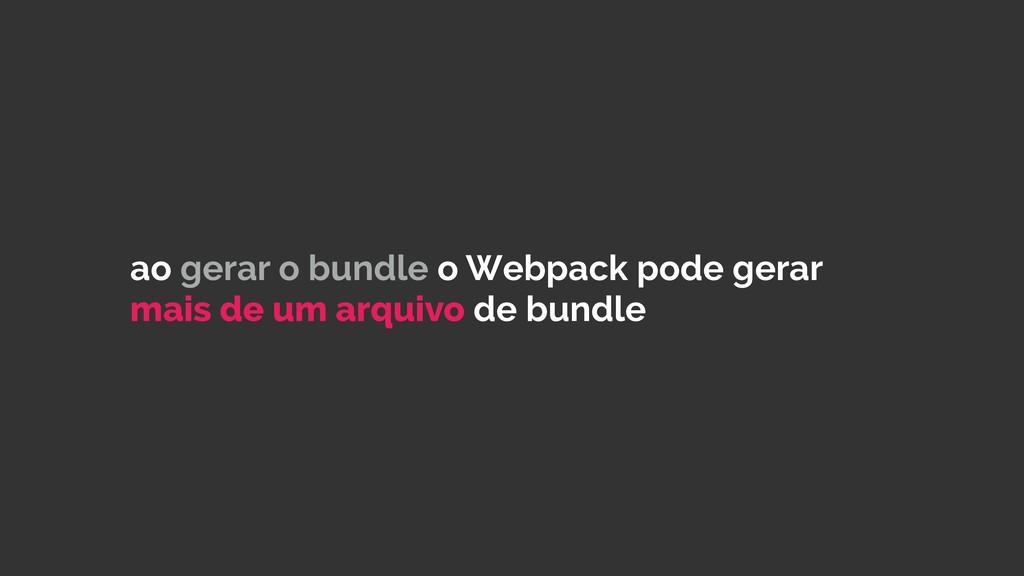 ao gerar o bundle o Webpack pode gerar mais de ...