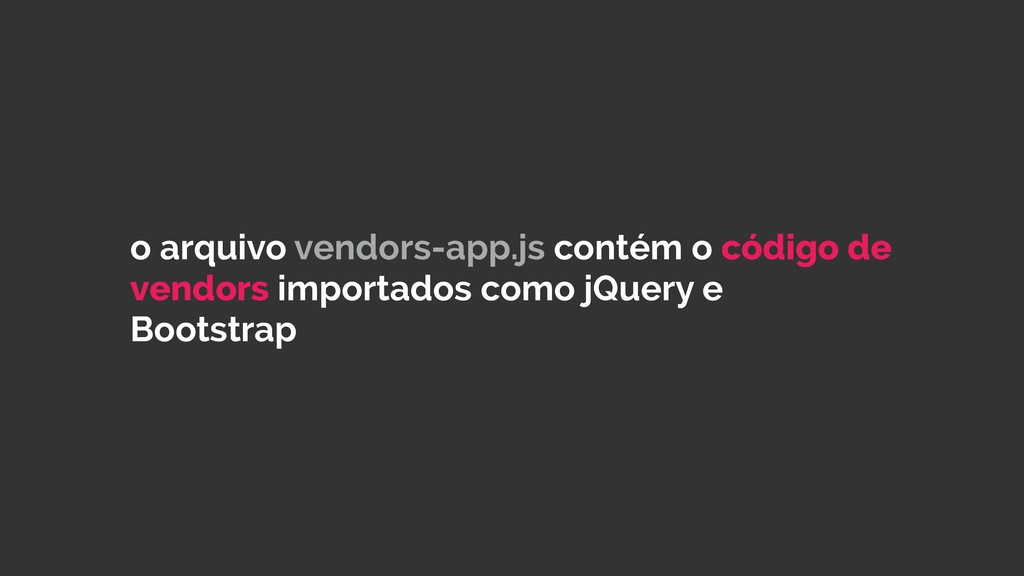 o arquivo vendors-app.js contém o código de ven...