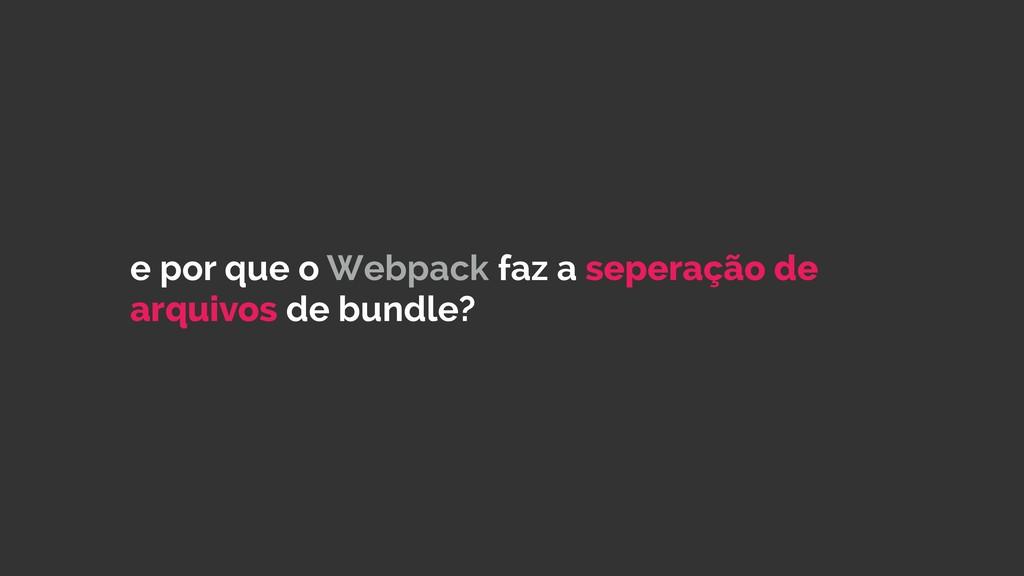 e por que o Webpack faz a seperação de arquivos...