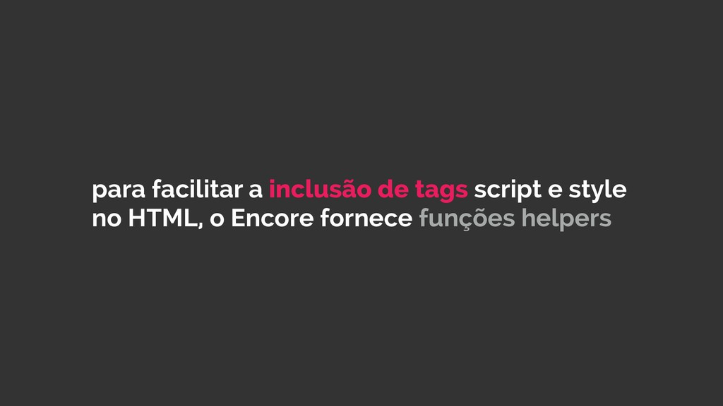 para facilitar a inclusão de tags script e styl...