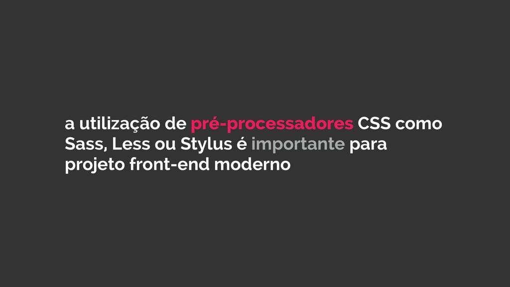 a utilização de pré-processadores CSS como Sass...