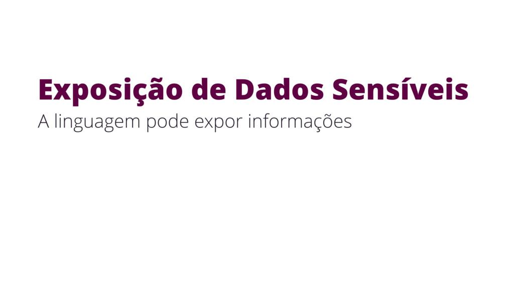 Exposição de Dados Sensíveis A linguagem pode e...