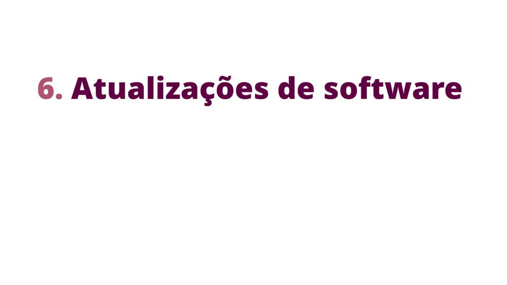 6. Atualizações de software