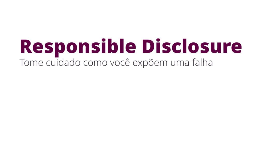 Responsible Disclosure Tome cuidado como você e...