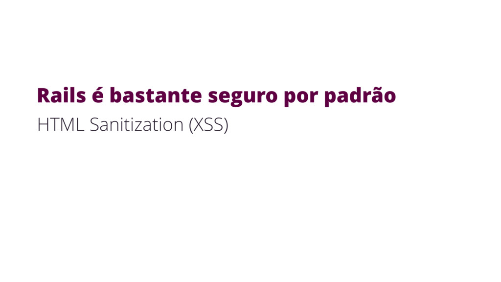 HTML Sanitization (XSS) Rails é bastante seguro...