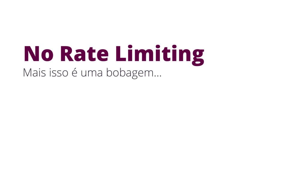 Mais isso é uma bobagem… No Rate Limiting
