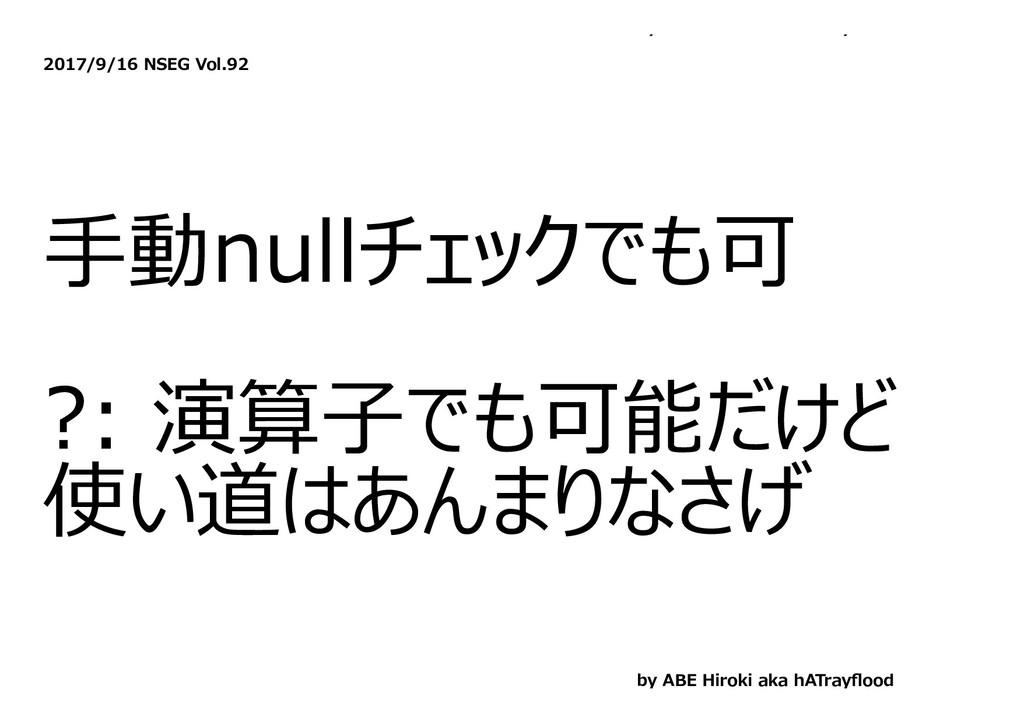y y 2017/9/16 NSEG Vol.92 ⼿動nullチェックでも可 ?: 演算⼦で...