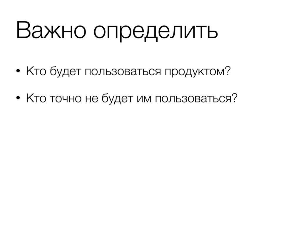 • Кто будет пользоваться продуктом? • Кто точно...