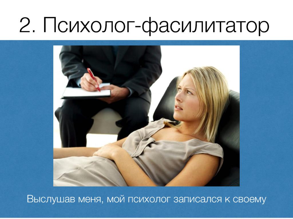 2. Психолог-фасилитатор Выслушав меня, мой псих...