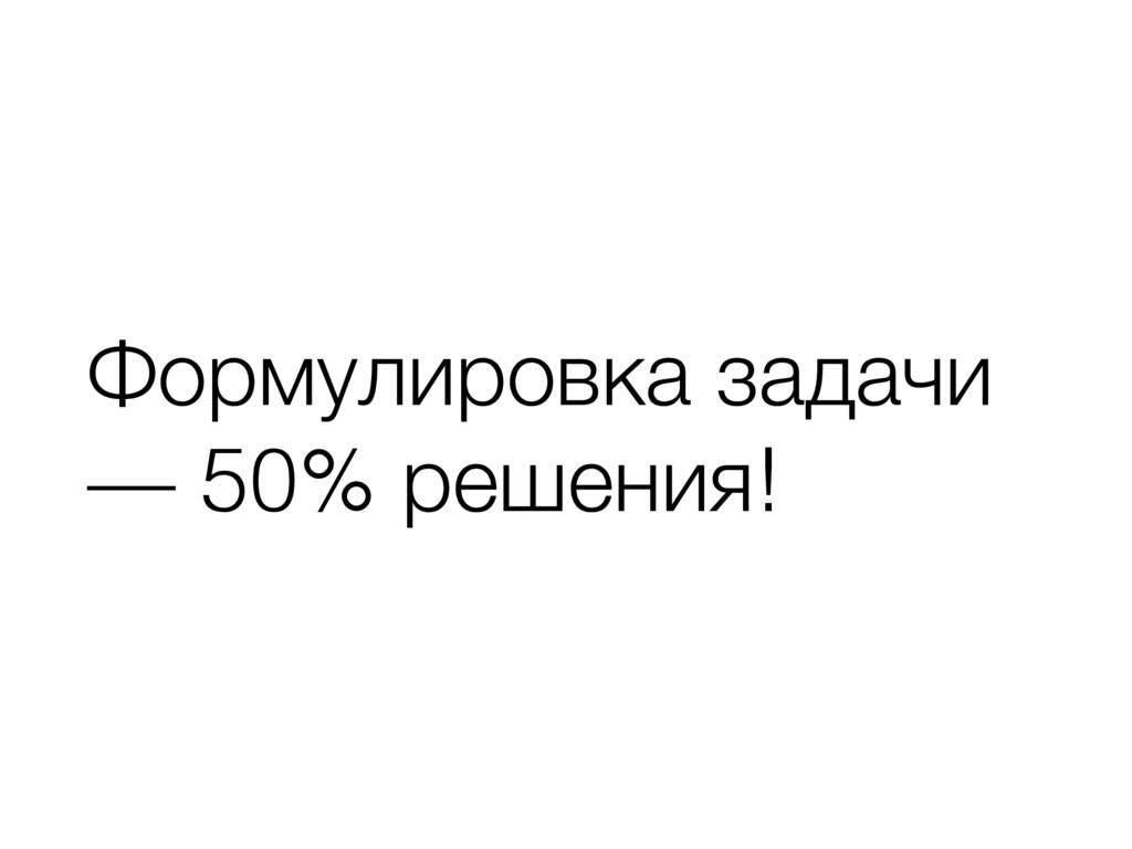 Формулировка задачи — 50% решения!