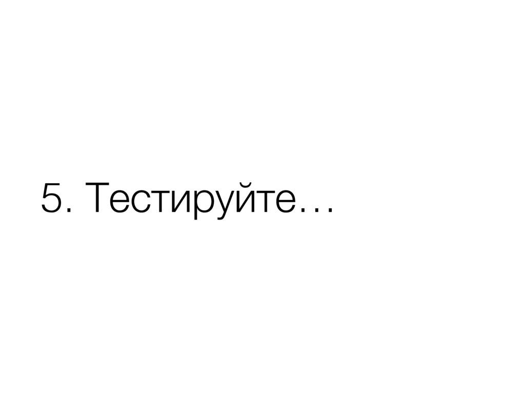 5. Тестируйте…