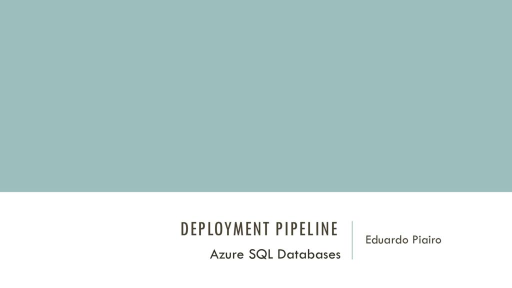 DEPLOYMENT PIPELINE Eduardo Piairo Azure SQL Da...