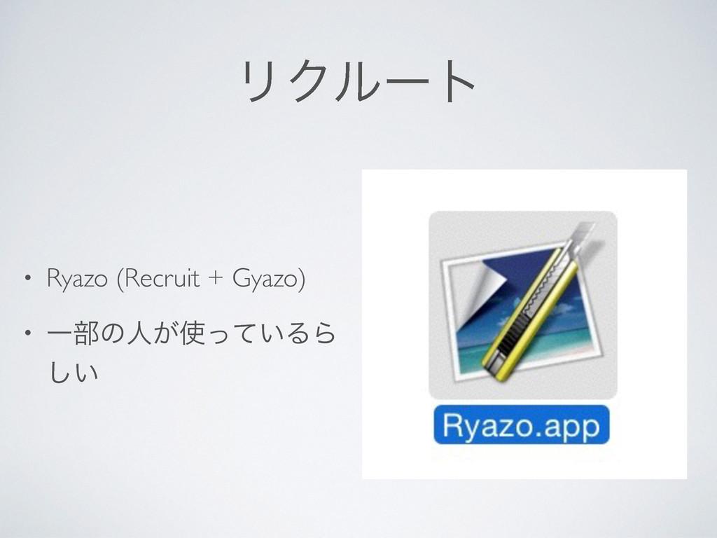 ϦΫϧʔτ • Ryazo (Recruit + Gyazo) • Ұ෦ͷਓ͕͍ͬͯΔΒ ͍͠