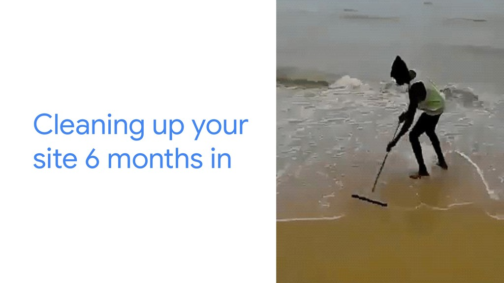 Cleaning up your site 6 months in