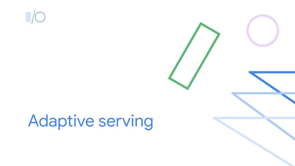 Adaptive serving
