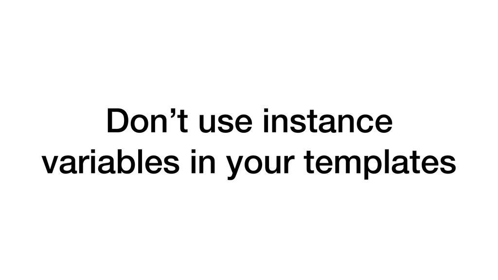 Don't use instance variables in your templates