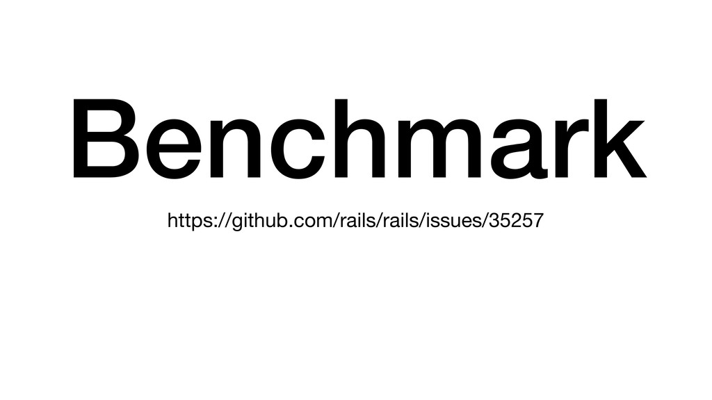 Benchmark https://github.com/rails/rails/issues...