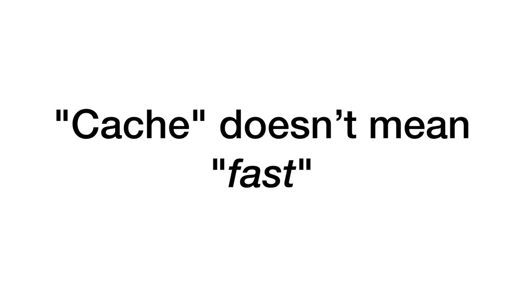 """Cache"" doesn't mean ""fast"""