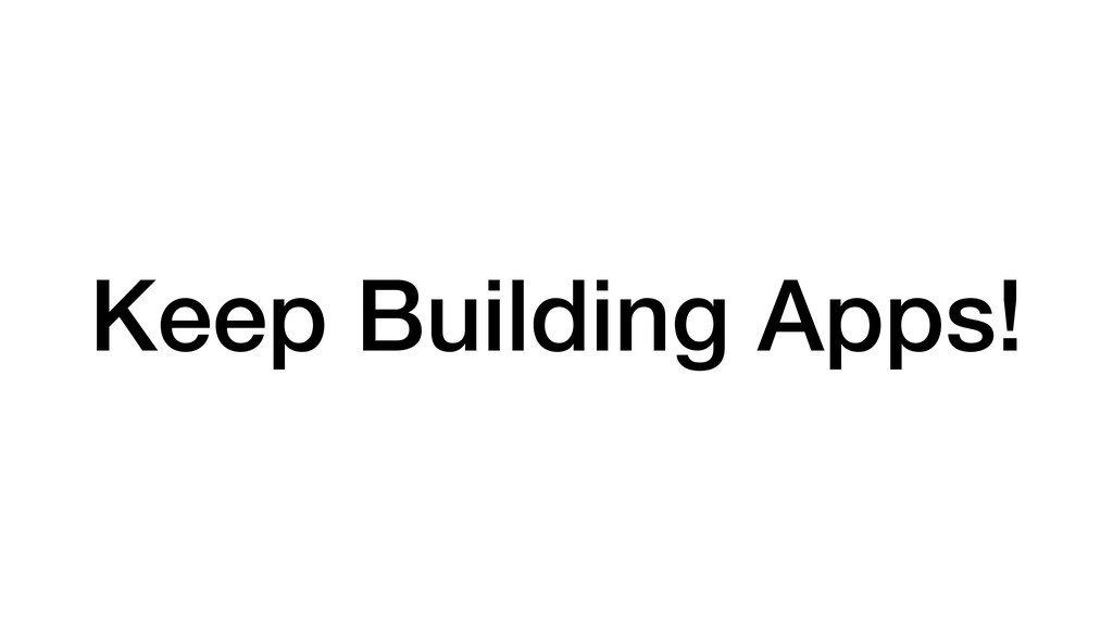 Keep Building Apps!