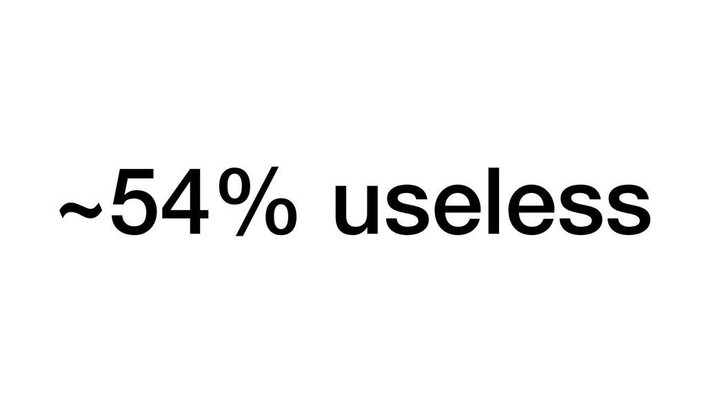 ~54% useless