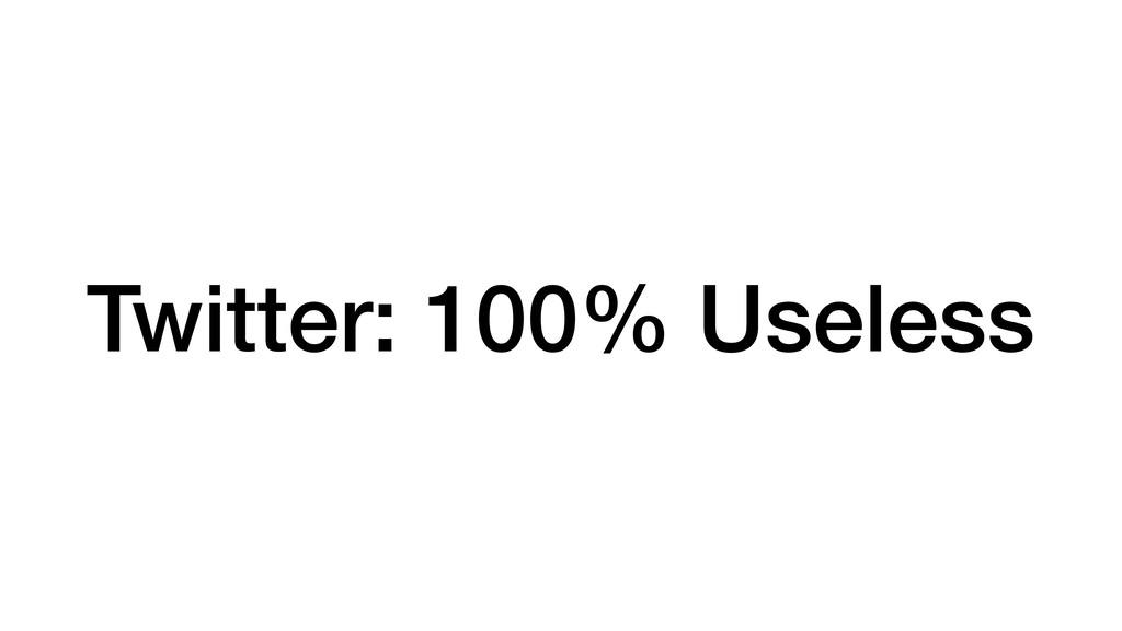 Twitter: 100% Useless