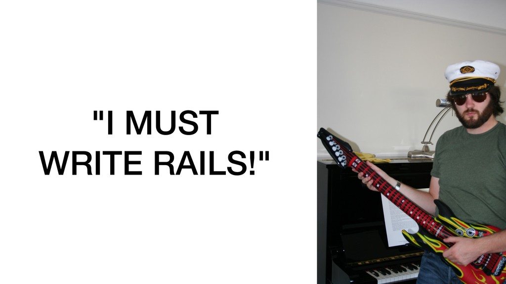 """I MUST WRITE RAILS!"""