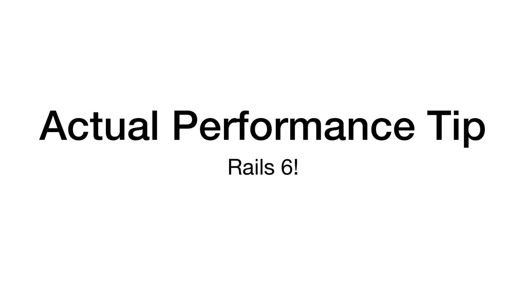 Actual Performance Tip Rails 6!