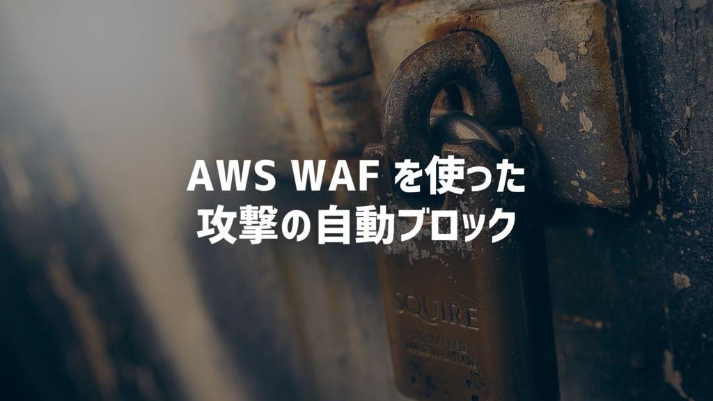 AWS WAF を使った 攻撃の自動ブロック