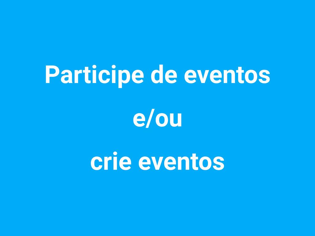 Participe de eventos e/ou crie eventos