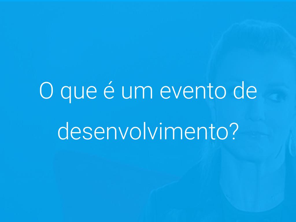 O que é um evento de desenvolvimento?