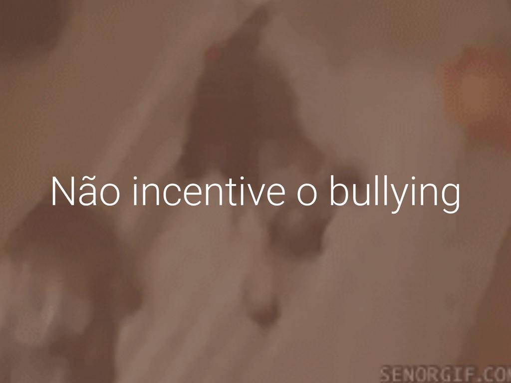 Não incentive o bullying